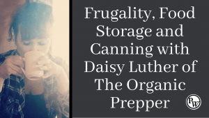 Being Frugal, Food Storage and Canning with Daisy Luther of The Organic Prepper